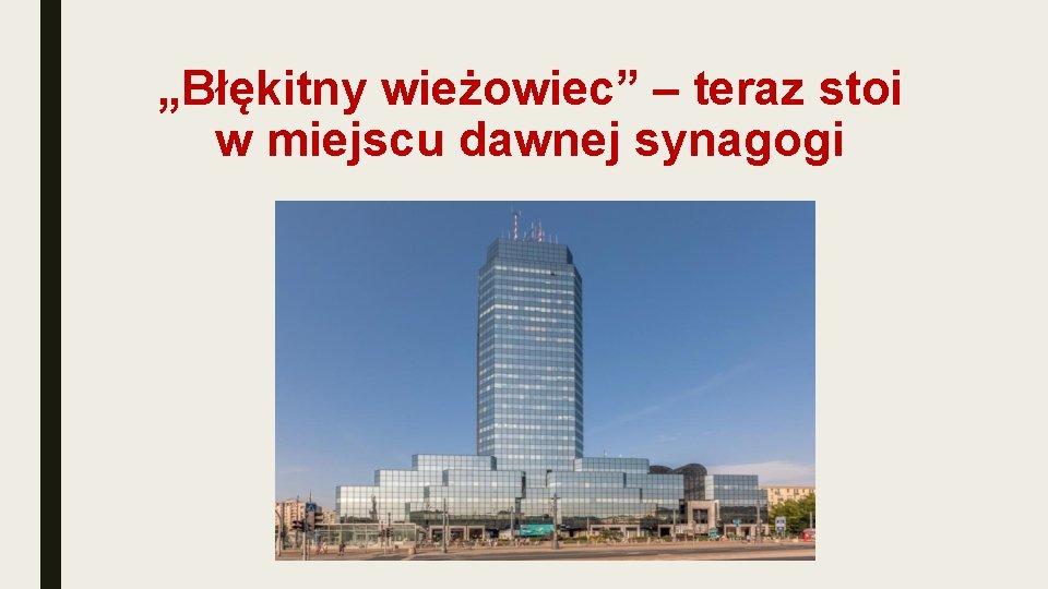 """""""Błękitny wieżowiec"""" – teraz stoi w miejscu dawnej synagogi"""