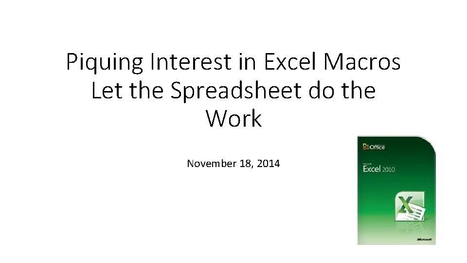 Piquing Interest in Excel Macros Let the Spreadsheet do the Work November 18, 2014