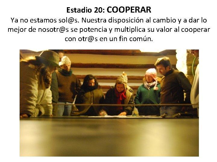 Estadio 20: COOPERAR Ya no estamos sol@s. Nuestra disposición al cambio y a dar