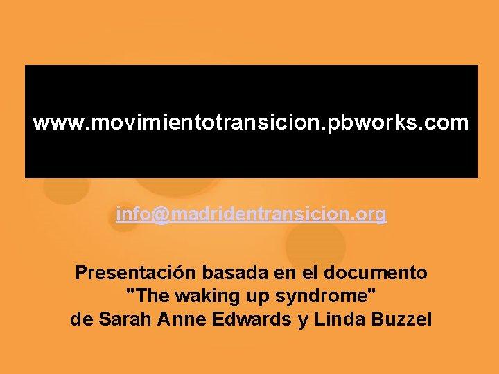 """www. movimientotransicion. pbworks. com info@madridentransicion. org Presentación basada en el documento """"The waking up"""