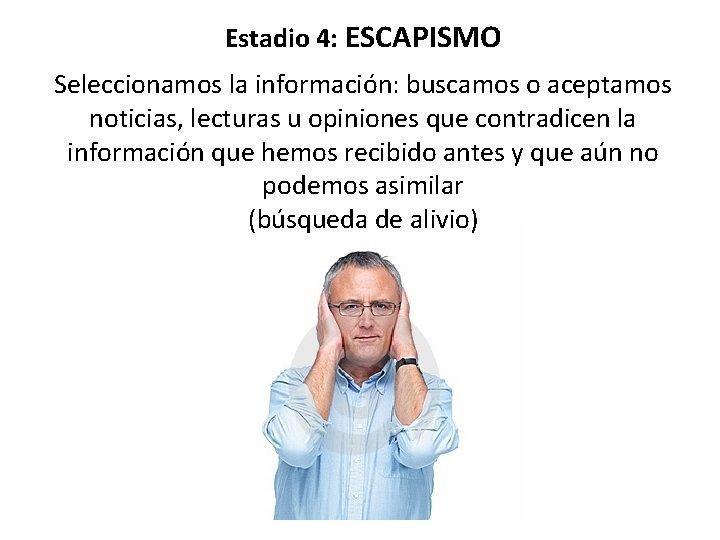 Estadio 4: ESCAPISMO Seleccionamos la información: buscamos o aceptamos noticias, lecturas u opiniones que