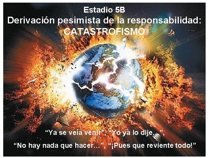 """Estadio 5 B Derivación pesimista de la responsabilidad: CATASTROFISMO """"Ya se veía venir"""", """"Yo"""