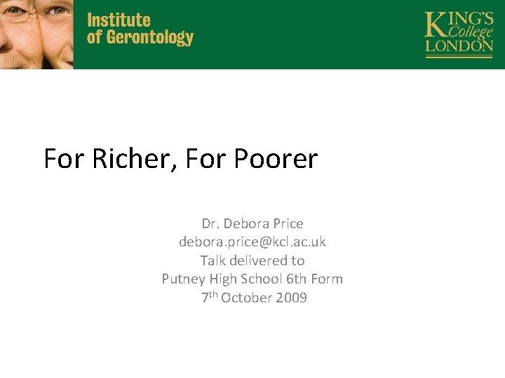 For Richer, For Poorer Dr. Debora Price debora. price@kcl. ac. uk Talk delivered to