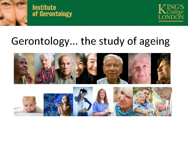 Gerontology. . . the study of ageing