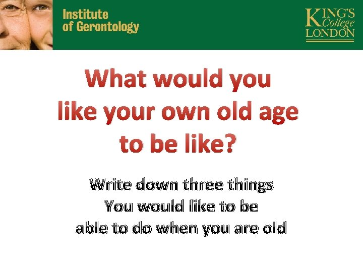 What would you like your own old age to be like? Write down three