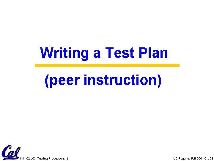 Writing a Test Plan (peer instruction) CS 152 L 03 Testing Processors () UC