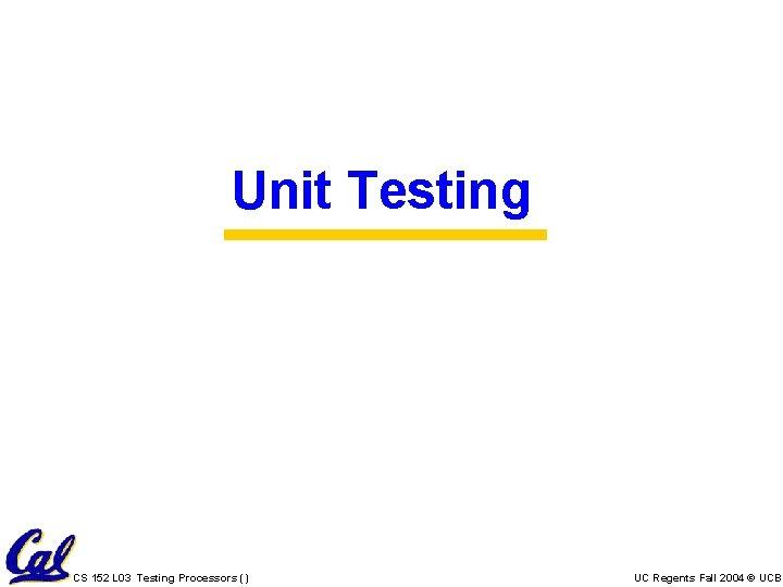 Unit Testing CS 152 L 03 Testing Processors () UC Regents Fall 2004 ©