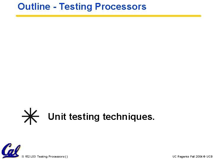 Outline - Testing Processors Unit testing techniques. CS 152 L 03 Testing Processors ()