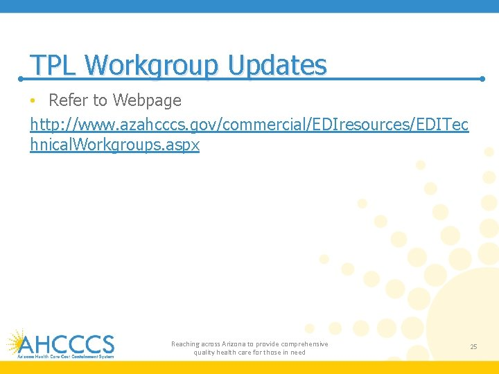 TPL Workgroup Updates • Refer to Webpage http: //www. azahcccs. gov/commercial/EDIresources/EDITec hnical. Workgroups. aspx