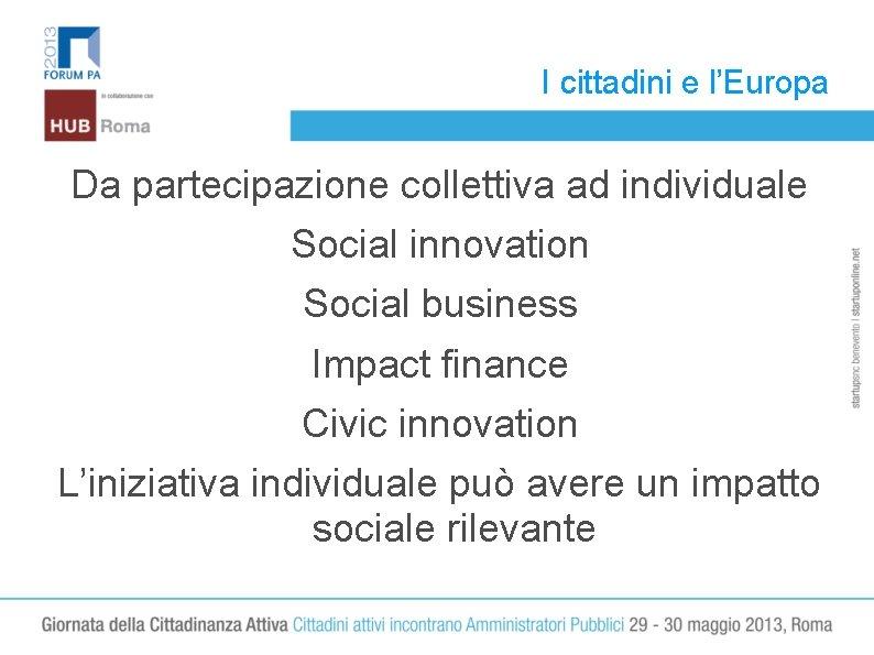 I cittadini e l'Europa Da partecipazione collettiva ad individuale Social innovation Social business Impact