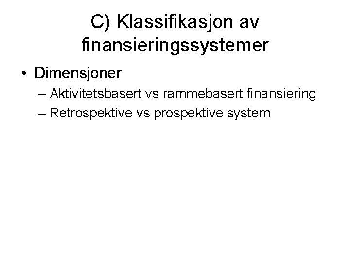C) Klassifikasjon av finansieringssystemer • Dimensjoner – Aktivitetsbasert vs rammebasert finansiering – Retrospektive vs