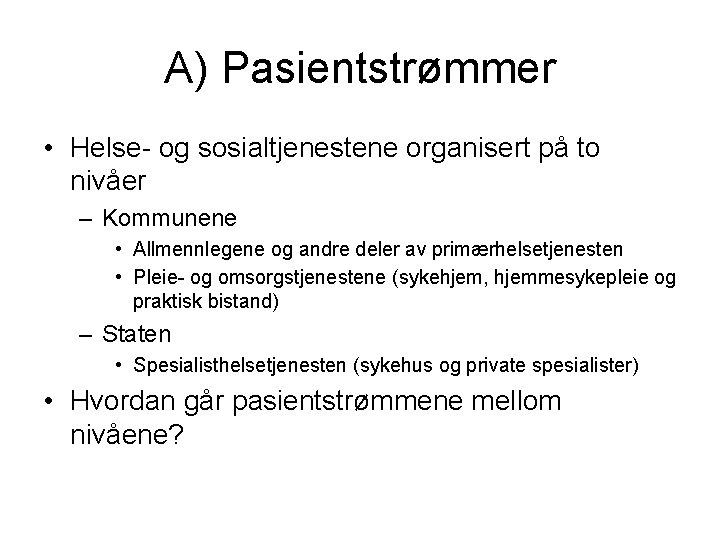 A) Pasientstrømmer • Helse- og sosialtjenestene organisert på to nivåer – Kommunene • Allmennlegene