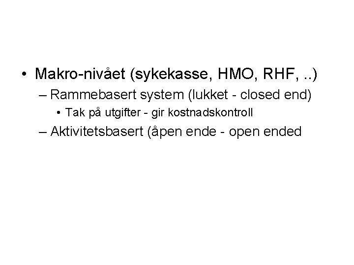 • Makro-nivået (sykekasse, HMO, RHF, . . ) – Rammebasert system (lukket -