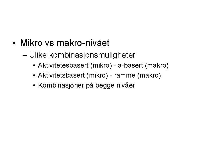 • Mikro vs makro-nivået – Ulike kombinasjonsmuligheter • Aktivitetesbasert (mikro) - a-basert (makro)