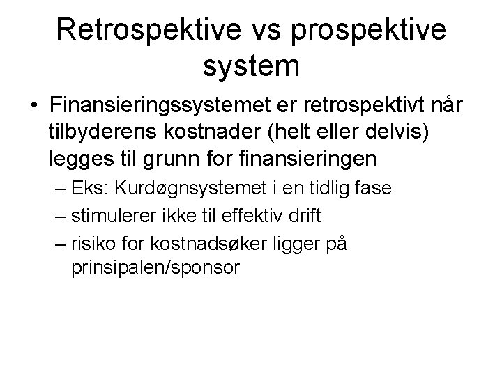 Retrospektive vs prospektive system • Finansieringssystemet er retrospektivt når tilbyderens kostnader (helt eller delvis)