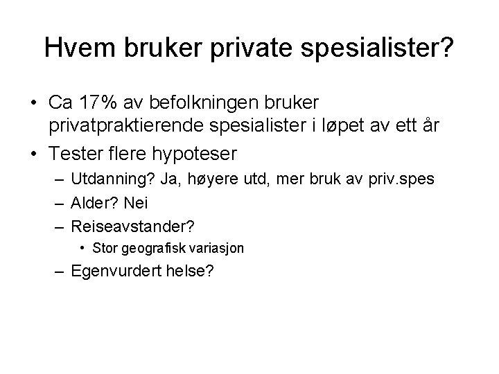 Hvem bruker private spesialister? • Ca 17% av befolkningen bruker privatpraktierende spesialister i løpet