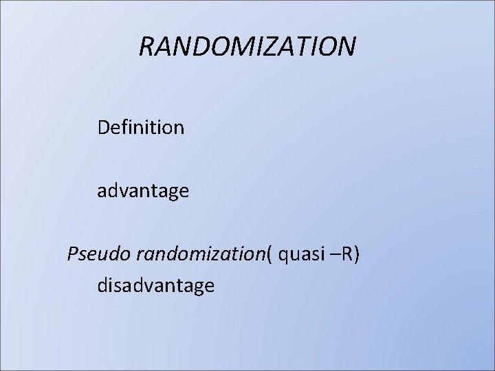 RANDOMIZATION Definition advantage Pseudo randomization( quasi –R) disadvantage