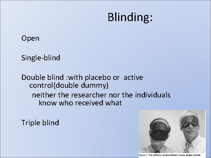 Blinding: Open Single-blind Double blind : with placebo or active control(double dummy) neither the