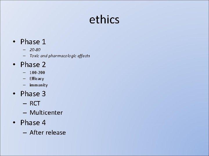 ethics • Phase 1 – 20 -80 – Toxic and pharmacologic effects • Phase