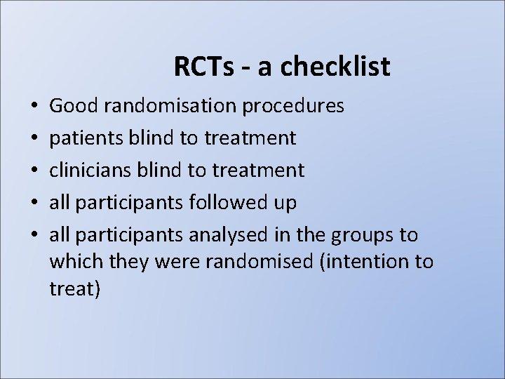 RCTs - a checklist • • • Good randomisation procedures patients blind to treatment