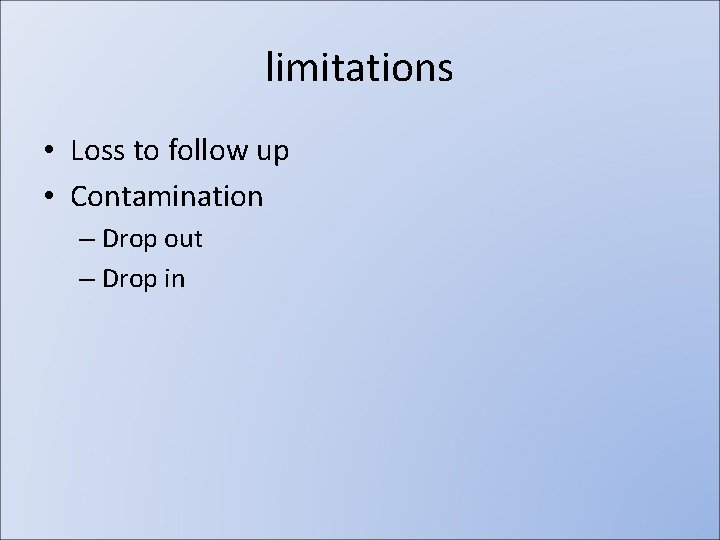 limitations • Loss to follow up • Contamination – Drop out – Drop in