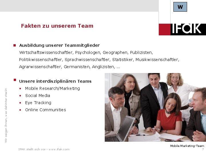 W Fakten zu unserem Team Ausbildung unserer Teammitglieder Wirtschaftswissenschaftler, Psychologen, Geographen, Publizisten, Politikwissenschaftler, Sprachwissenschaftler,