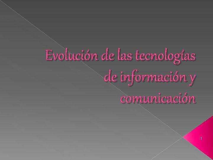 Evolución de las tecnologías de información y comunicación 1