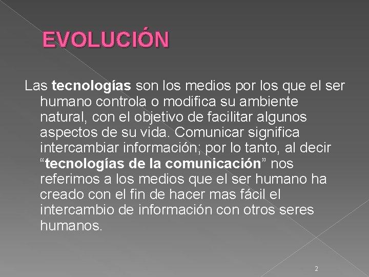 EVOLUCIÓN Las tecnologías son los medios por los que el ser humano controla o