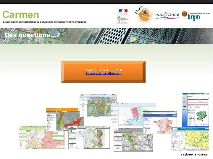 Des questions…? L'équipe Support CARMEN Supportcarmen@brgm. fr S. Loigerot BRGM/DSI