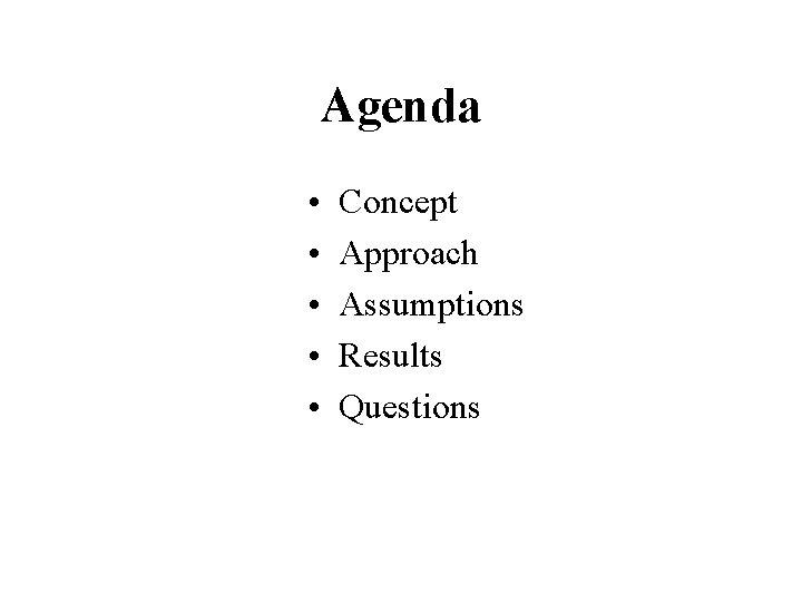 Agenda • • • Concept Approach Assumptions Results Questions