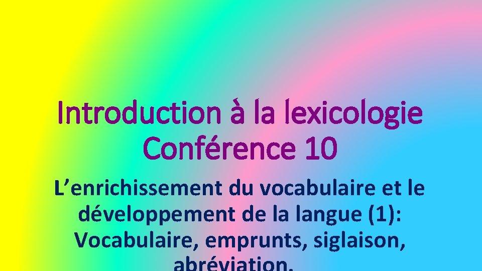 Introduction à la lexicologie Conférence 10 L'enrichissement du vocabulaire et le développement de la