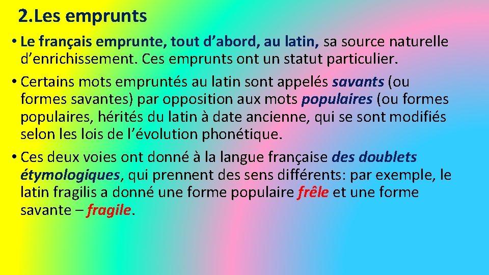 2. Les emprunts • Le français emprunte, tout d'abord, au latin, sa source naturelle