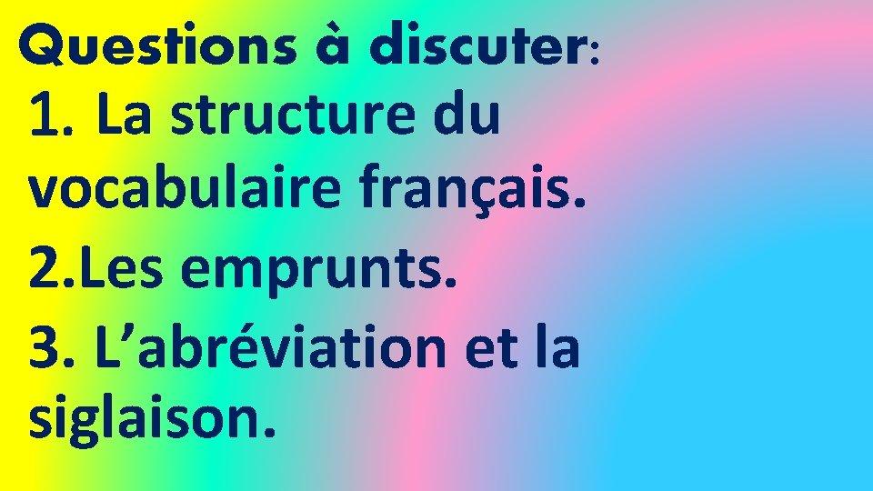 Questions à discuter: 1. La structure du vocabulaire français. 2. Les emprunts. 3. L'abréviation