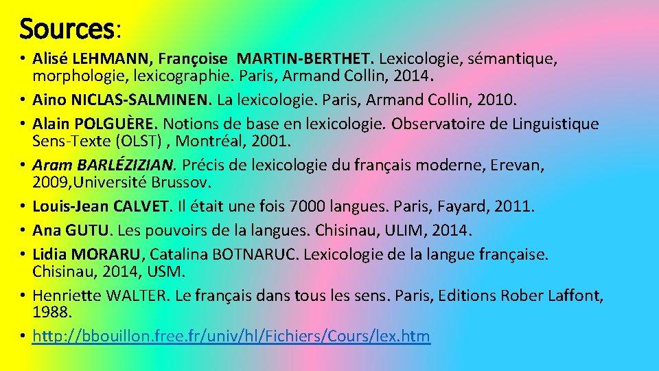 Sources: • Alisé LEHMANN, Françoise MARTIN-BERTHET. Lexicologie, sémantique, morphologie, lexicographie. Paris, Armand Collin, 2014.