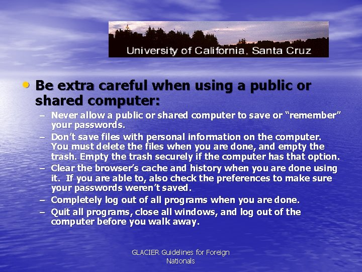 • Be extra careful when using a public or shared computer: – Never