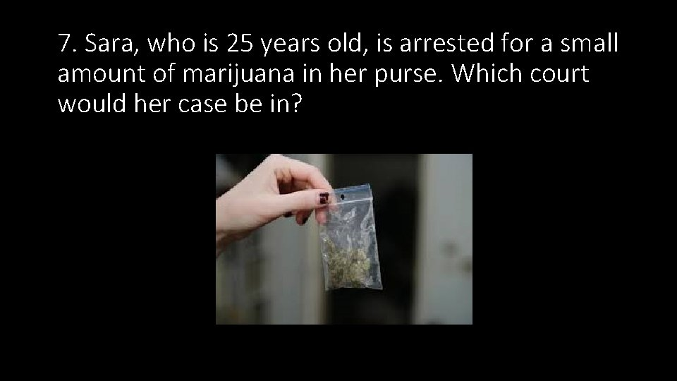 7. Sara, who is 25 years old, is arrested for a small amount of