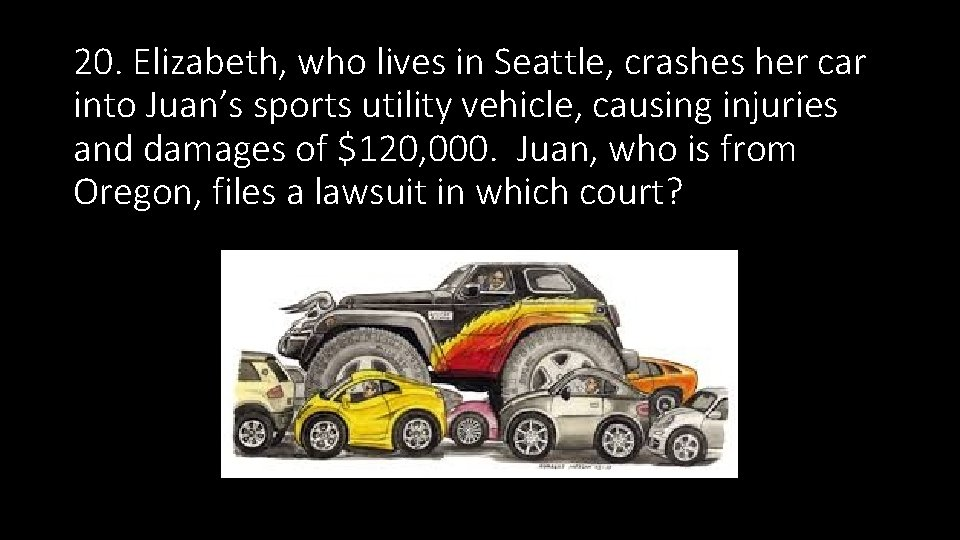 20. Elizabeth, who lives in Seattle, crashes her car into Juan's sports utility vehicle,