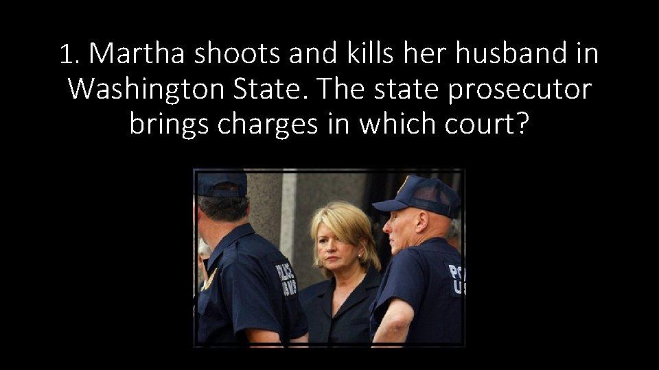 1. Martha shoots and kills her husband in Washington State. The state prosecutor brings