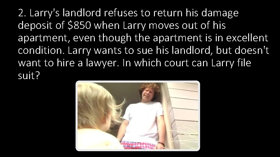 2. Larry's landlord refuses to return his damage deposit of $850 when Larry moves