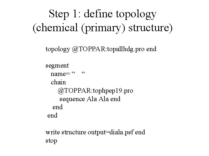 Step 1: define topology (chemical (primary) structure) topology @TOPPAR: topallhdg. pro end segment name=
