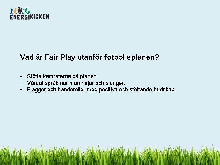 Vad är Fair Play utanför fotbollsplanen? • Stötta kamraterna på planen. • Vårdat språk