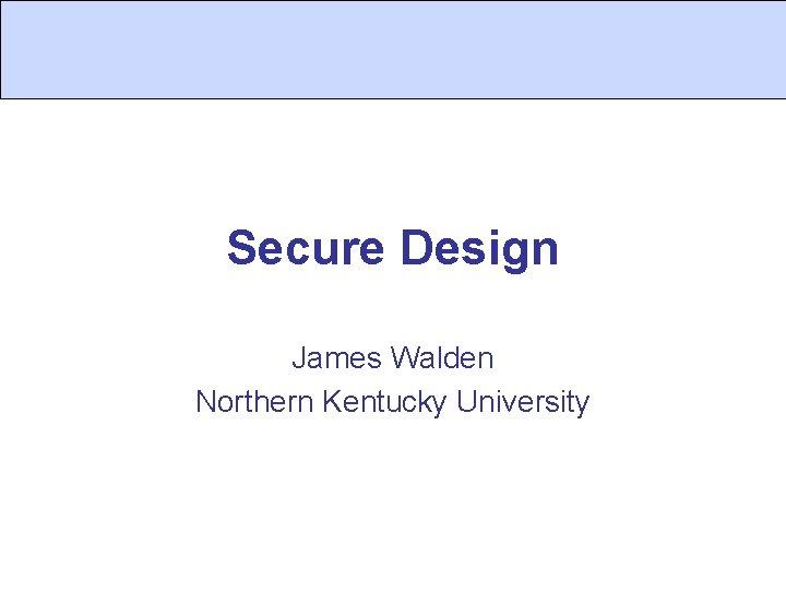Secure Design James Walden Northern Kentucky University
