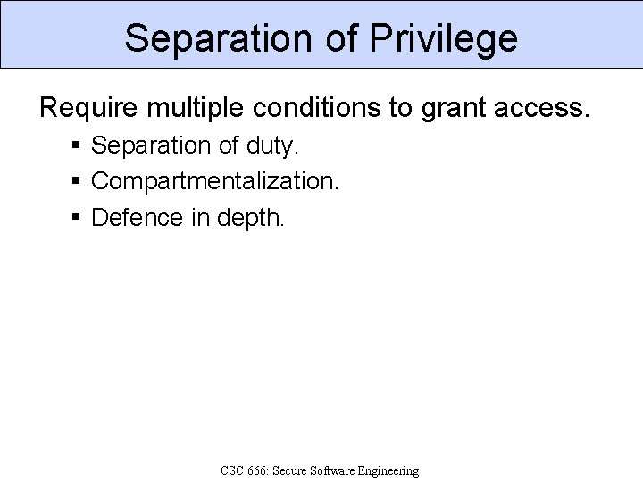 Separation of Privilege Require multiple conditions to grant access. § Separation of duty. §