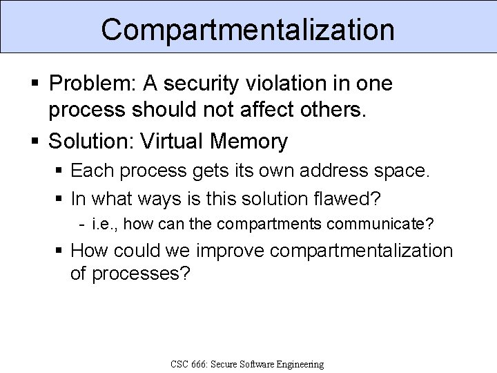 Compartmentalization § Problem: A security violation in one process should not affect others. §