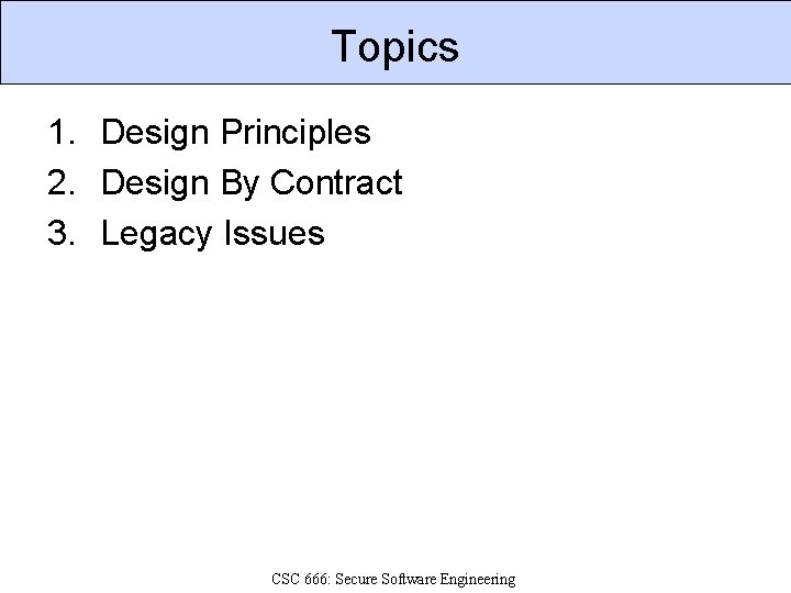 Topics 1. Design Principles 2. Design By Contract 3. Legacy Issues CSC 666: Secure