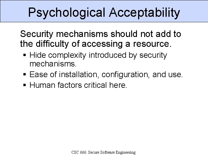 Psychological Acceptability Security mechanisms should not add to the difficulty of accessing a resource.