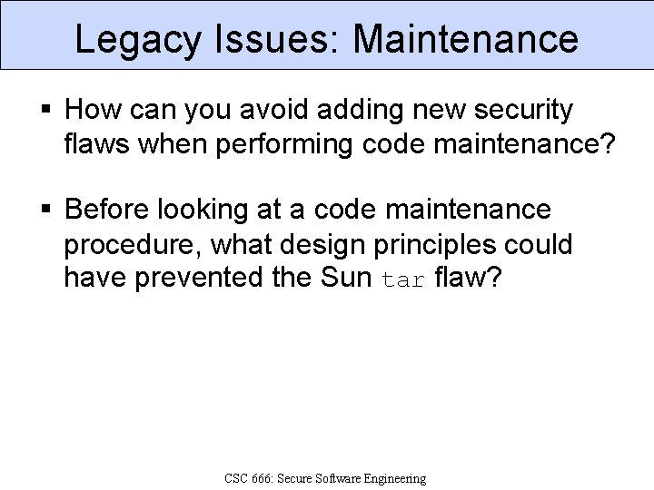 Legacy Issues: Maintenance § How can you avoid adding new security flaws when performing