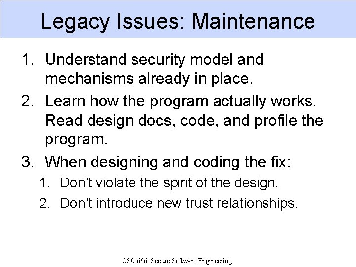 Legacy Issues: Maintenance 1. Understand security model and mechanisms already in place. 2. Learn