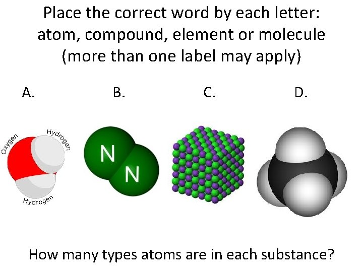 Place the correct word by each letter: atom, compound, element or molecule (more than