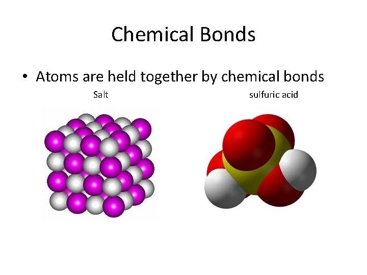 Chemical Bonds • Atoms are held together by chemical bonds Salt sulfuric acid
